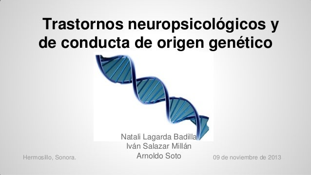 Trastornos neuropsicológicos y de conducta de origen genético  Hermosillo, Sonora.  Natali Lagarda Badilla Iván Salazar Mi...