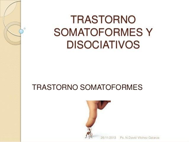 TRASTORNO SOMATOFORMES Y DISOCIATIVOS  TRASTORNO SOMATOFORMES  26/11/2013  Ps. N.David Vilchez Galarza