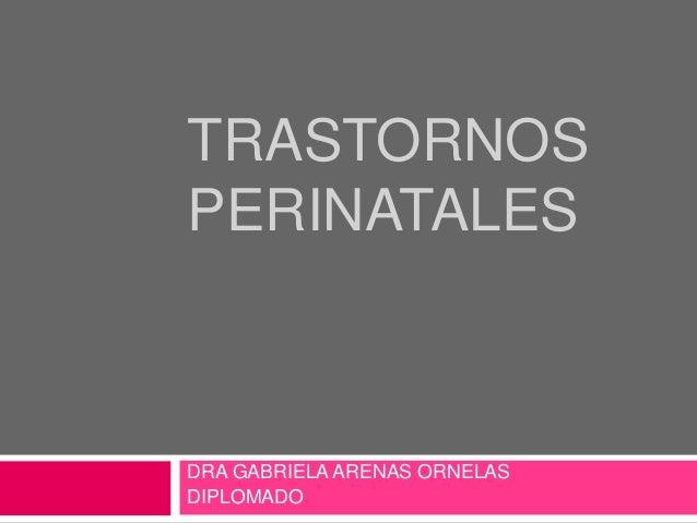 TRASTORNOS PERINATALES  DRA GABRIELA ARENAS ORNELAS DIPLOMADO