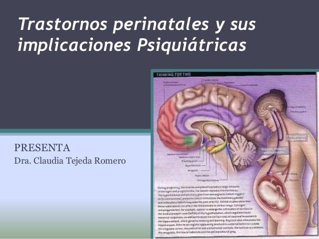 Trastornos perinatales y sus implicaciones Psiquiátricas PRESENTA Dra. Claudia Tejeda Romero