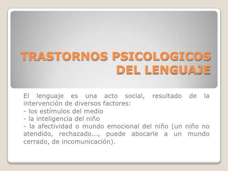 TRASTORNOS PSICOLOGICOS DEL LENGUAJE<br />El lenguaje es una acto social, resultado de la intervención de diversos factore...