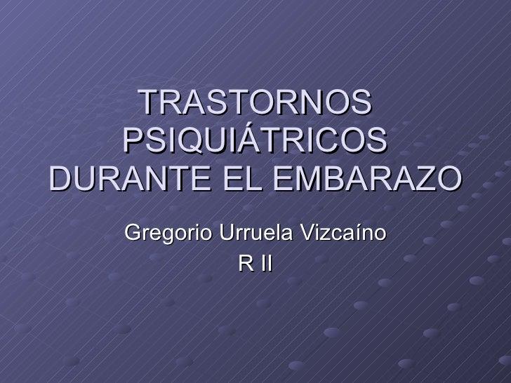 TRASTORNOS PSIQUI ÁTRICOS DURANTE EL EMBARAZO Gregorio Urruela Vizcaíno R II
