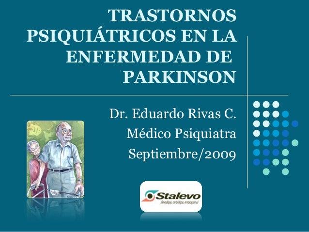 TRASTORNOS PSIQUIÁTRICOS EN LA ENFERMEDAD DE PARKINSON Dr. Eduardo Rivas C. Médico Psiquiatra Septiembre/2009