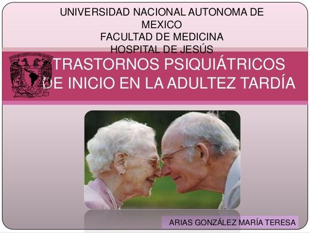 TRASTORNOS PSIQUIÁTRICOS DE INICIO EN LA ADULTEZ TARDÍA UNIVERSIDAD NACIONAL AUTONOMA DE MEXICO FACULTAD DE MEDICINA HOSPI...