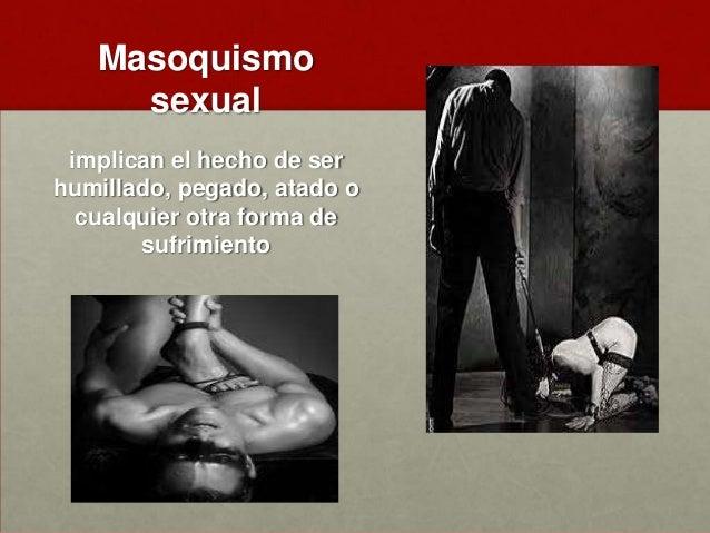 Sadismo sexual • el sufrimiento psicológico o físico (incluyendo la humillación) de la víctima es sexualmente excitante pa...
