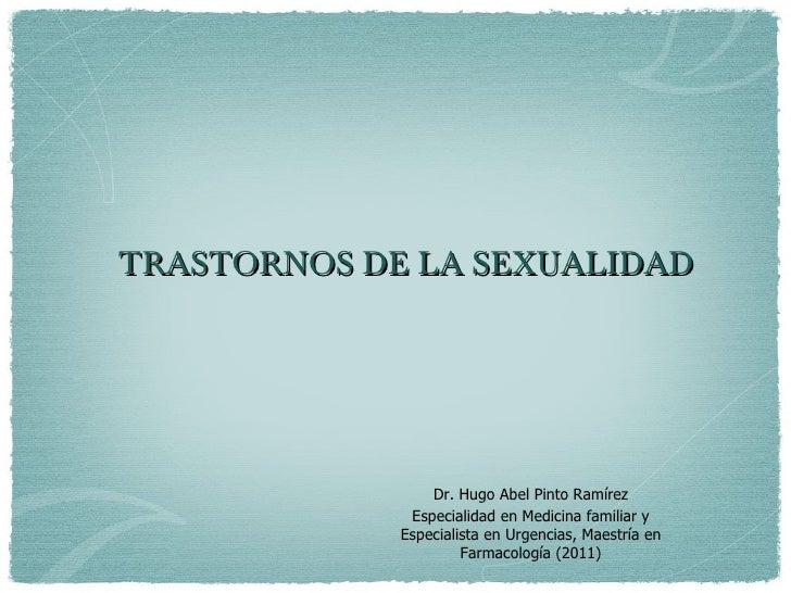 TRASTORNOS DE LA SEXUALIDAD                 Dr. Hugo Abel Pinto Ramírez              Especialidad en Medicina familiar y  ...