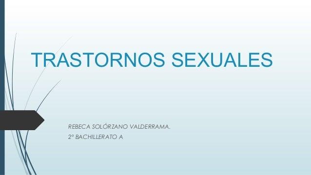 TRASTORNOS SEXUALES REBECA SOLÓRZANO VALDERRAMA. 2º BACHILLERATO A