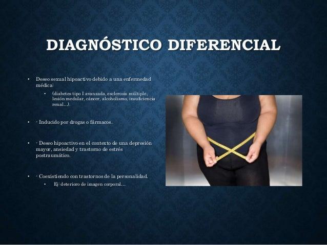 DIAGNÓSTICO DIFERENCIAL • Deseo sexual hipoactivo debido a una enfermedad médica: • (diabetes tipo I avanzada, esclerosis ...