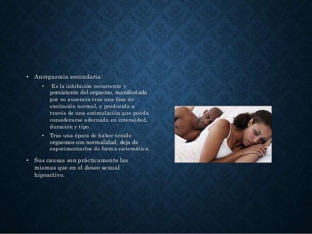 • Anorgasmia secundaria: • Es la inhibición recurrente y persistente del orgasmo, manifestada por su ausencia tras una fas...