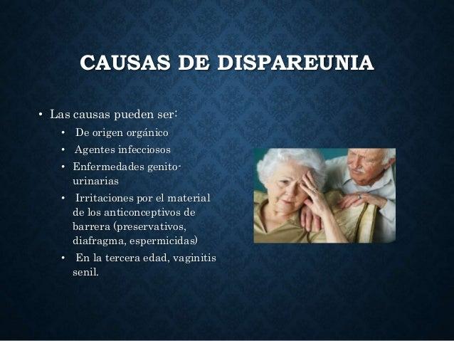 CAUSAS DE DISPAREUNIA • Las causas pueden ser: • De origen orgánico • Agentes infecciosos • Enfermedades genito- urinarias...