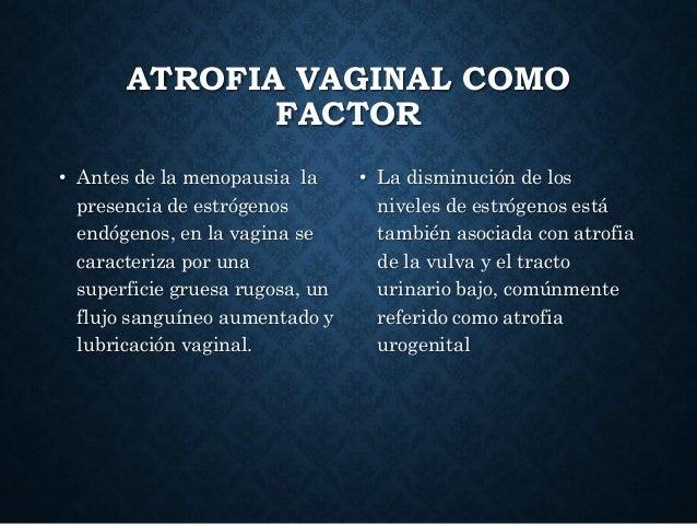 ATROFIA VAGINAL COMO FACTOR • Antes de la menopausia la presencia de estrógenos endógenos, en la vagina se caracteriza por...