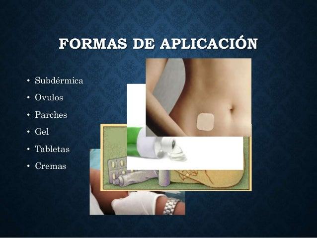 FORMAS DE APLICACIÓN • Subdérmica • Ovulos • Parches • Gel • Tabletas • Cremas
