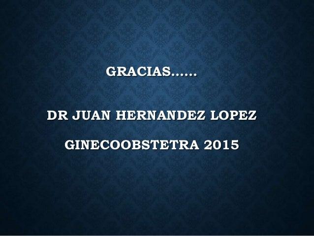 GRACIAS…… DR JUAN HERNANDEZ LOPEZ GINECOOBSTETRA 2015