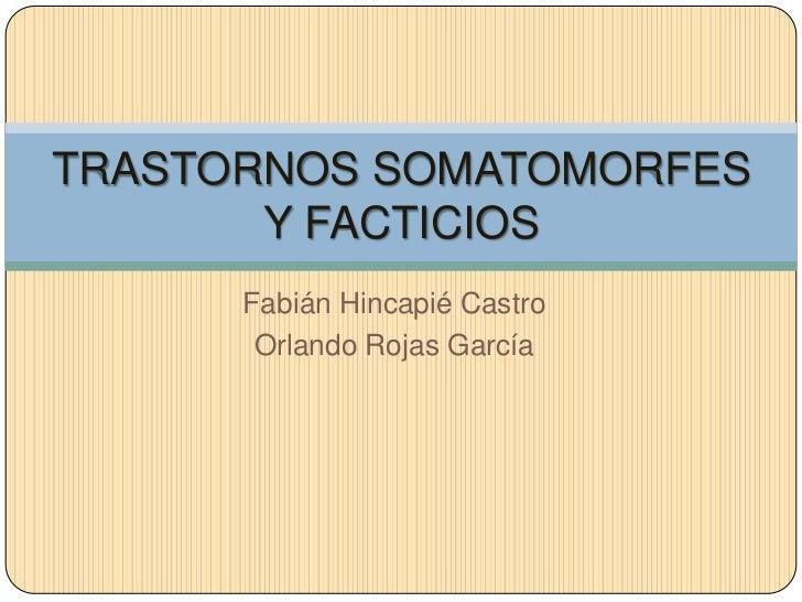 Fabián Hincapié Castro<br />Orlando Rojas García<br />TRASTORNOS SOMATOMORFES Y FACTICIOS<br />