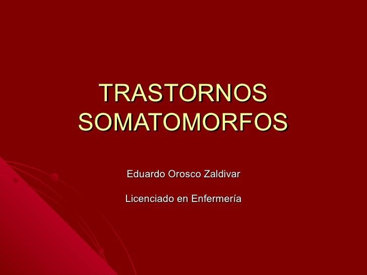 TRASTORNOS SOMATOMORFOS Eduardo Orosco Zaldivar Licenciado en Enfermería