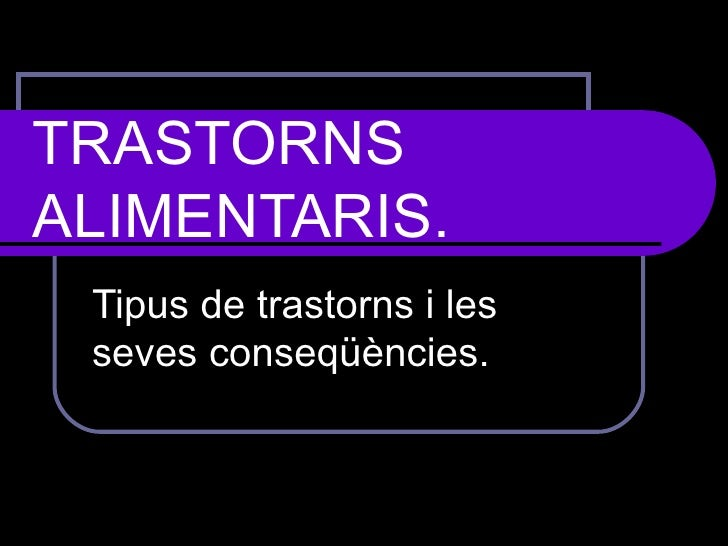TRASTORNS ALIMENTARIS.   Tipus de trastorns i les seves conseqüències.