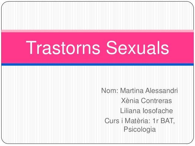Trastorns Sexuals Nom: Martina Alessandri Xènia Contreras Liliana Iosofache Curs i Matèria: 1r BAT, Psicologia