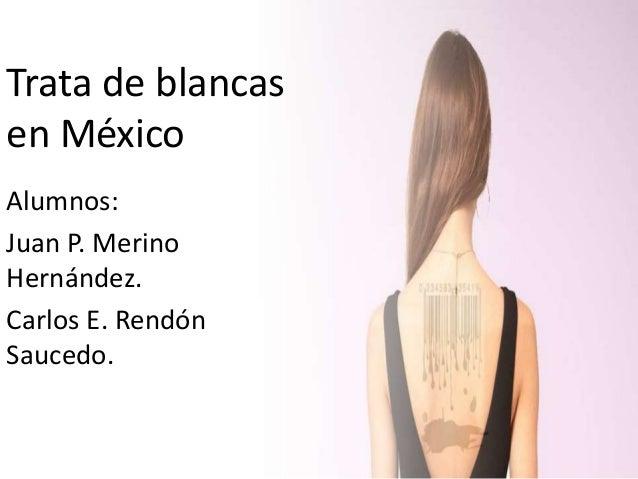 Trata de blancas en México Alumnos: Juan P. Merino Hernández. Carlos E. Rendón Saucedo.
