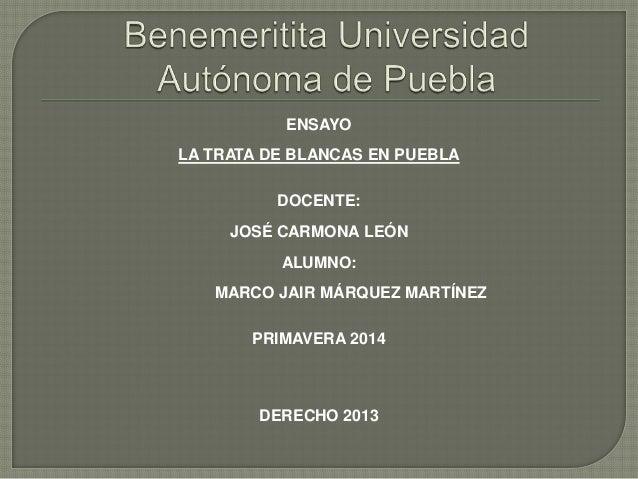 ENSAYO LA TRATA DE BLANCAS EN PUEBLA DOCENTE: JOSÉ CARMONA LEÓN ALUMNO: MARCO JAIR MÁRQUEZ MARTÍNEZ PRIMAVERA 2014 DERECHO...