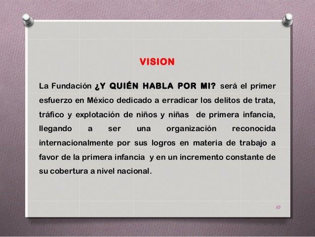 VISIONLa Fundación ¿Y QUIÉN HABLA POR MI? será el primeresfuerzo en México dedicado a erradicar los delitos de trata,tráfi...