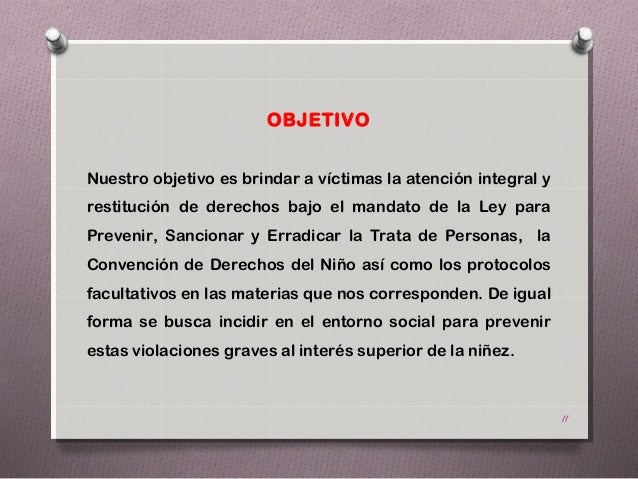 OBJETIVONuestro objetivo es brindar a víctimas la atención integral yrestitución de derechos bajo el mandato de la Ley par...