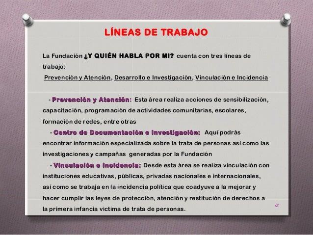 LÍNEAS DE TRABAJOLa Fundación ¿Y QUIÉN HABLA POR MI? cuenta con tres líneas detrabajo:Prevención y Atención, Desarrollo e ...