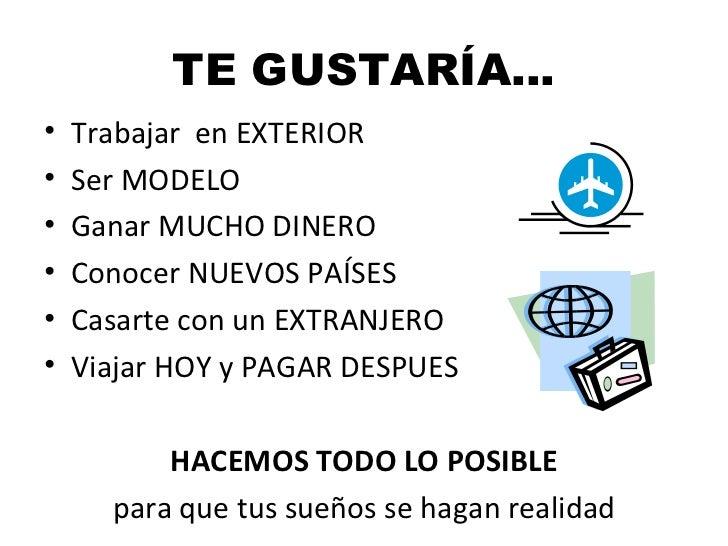 TE GUSTARÍA…•   Trabajar en EXTERIOR•   Ser MODELO•   Ganar MUCHO DINERO•   Conocer NUEVOS PAÍSES•   Casarte con un EXTRAN...