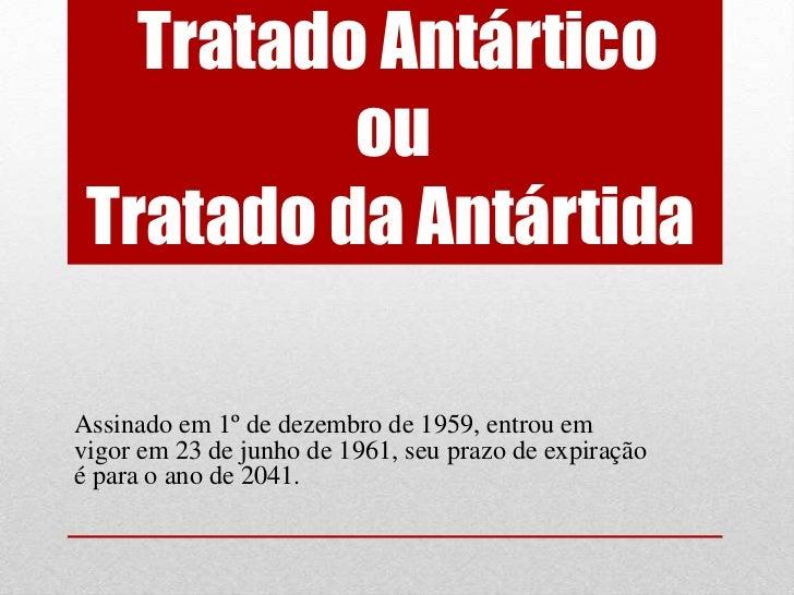 Tratado Antártico          ou Tratado da AntártidaAssinado em 1º de dezembro de 1959, entrou emvigor em 23 de junho de 196...