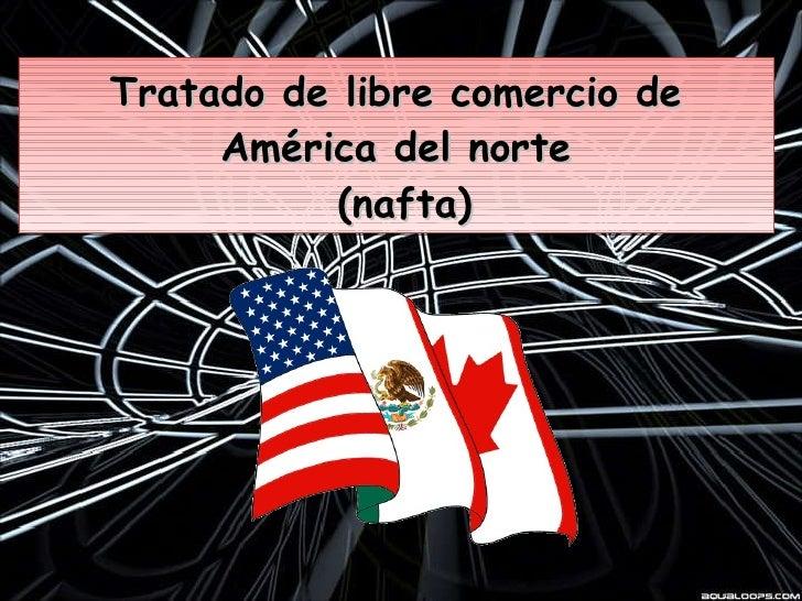 Tratado de libre comercio de América del norte  (nafta)