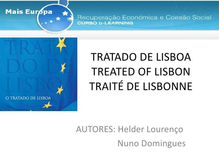 TRATADO DE LISBOATREATED OF LISBONTRAITÉ DE LISBONNE  <br />AUTORES: Helder Lourenço<br />Nuno Domingues<br />