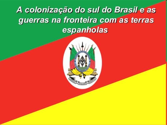 A colonização do sul do Brasil e asguerras na fronteira com as terras           espanholas