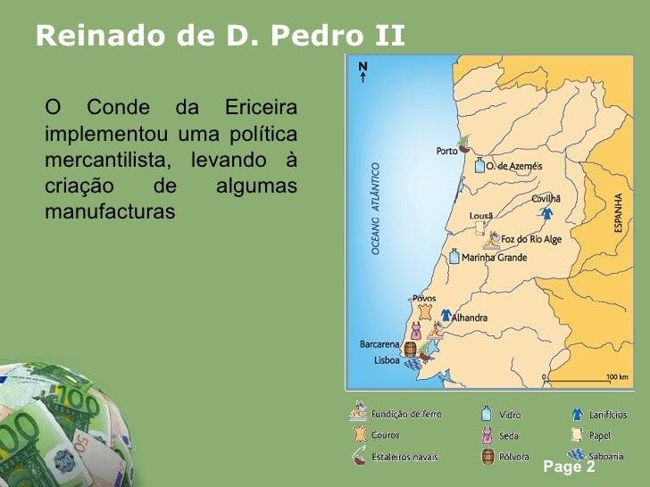 Reinado de D. Pedro II O Conde da Ericeira implementou uma política mercantilista, levando à criação de algumas manufacturas