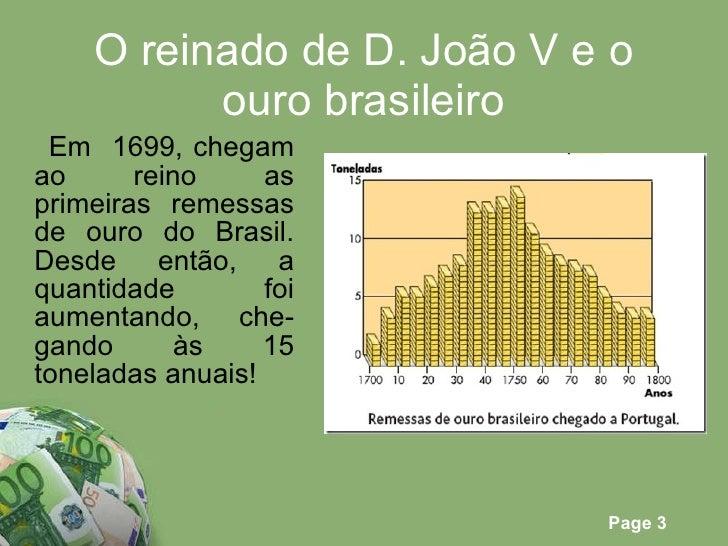 O reinado de D. João V e o ouro brasileiro <ul><li>Em  1699, chegam ao reino as primeiras remessas de ouro do Brasil. Desd...
