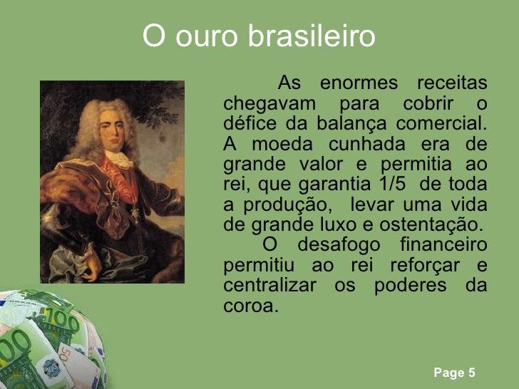 O ouro brasileiro <ul><li>As enormes receitas chegavam para cobrir o défice da balança comercial. A moeda cunhada era de g...