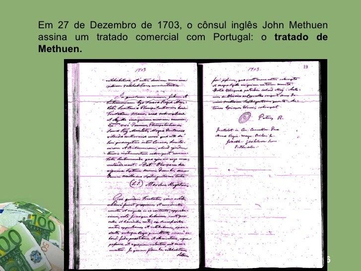 Em 27 de Dezembro de 1703, o cônsul inglês John Methuen assina um tratado comercial com Portugal: o  tratado de Methuen.