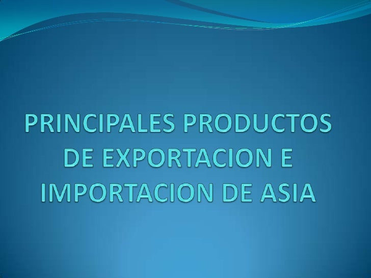 PRINCIPALES PRODUCTOS DE EXPORTACION E IMPORTACION DE ASIA<br />