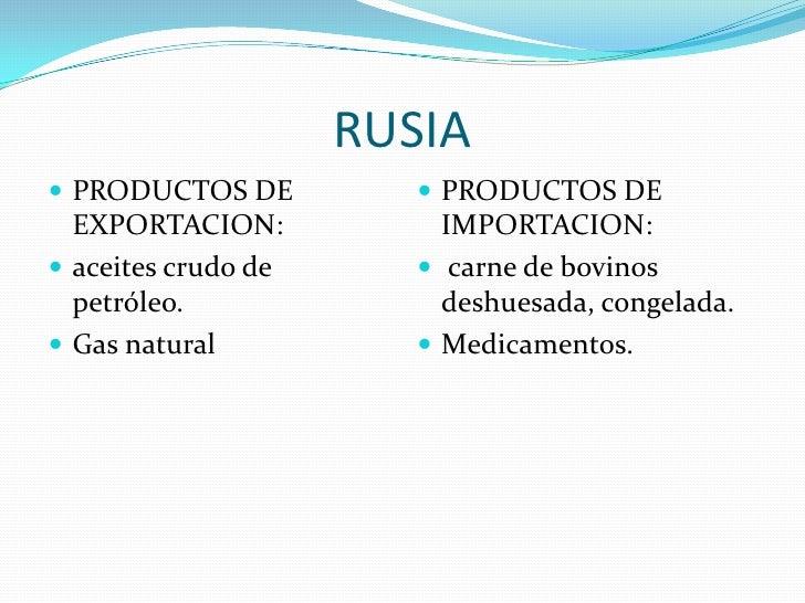 RUSIA<br />PRODUCTOS DE EXPORTACION:<br />aceites crudo de petróleo.<br />Gas natural<br />PRODUCTOS DE IMPORTACION:<br />...