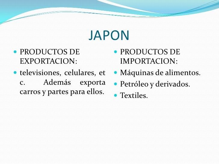 JAPON<br />PRODUCTOS DE EXPORTACION:<br />televisiones, celulares, etc.  Además exporta carros y partes para ellos. <br />...