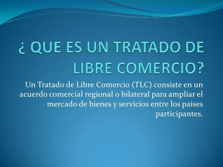 ¿ QUE ES UN TRATADO DE LIBRE COMERCIO?<br />Un Tratado de Libre Comercio (TLC) consiste en un acuerdo comercial regional o...