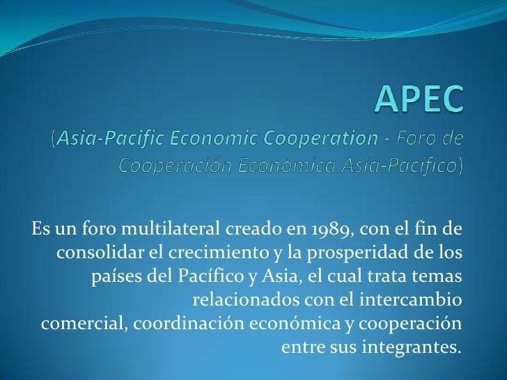 APEC(Asia-PacificEconomicCooperation-Foro de Cooperación Económica Asia-Pacífico)<br />Es un foro multilateral creado en ...