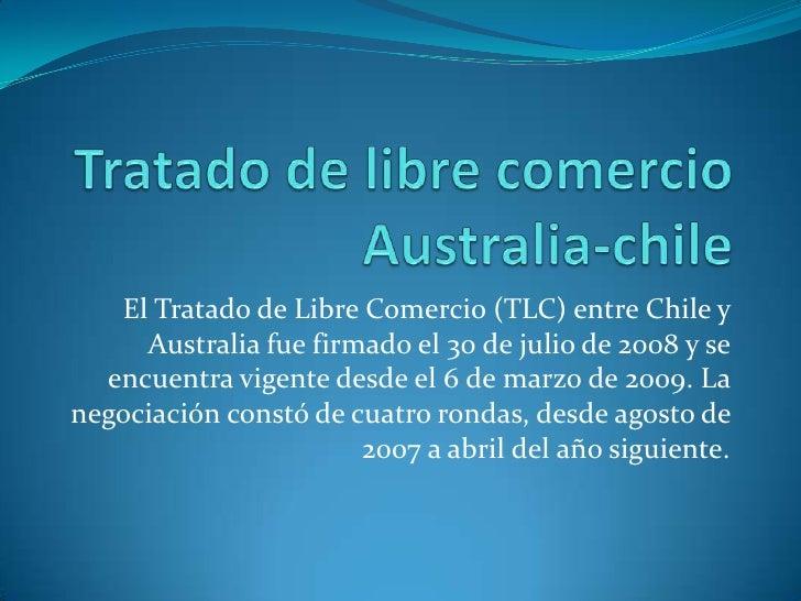 Tratado de libre comercio Australia-chile<br />El Tratado de Libre Comercio (TLC) entre Chile y Australia fue firmado el 3...