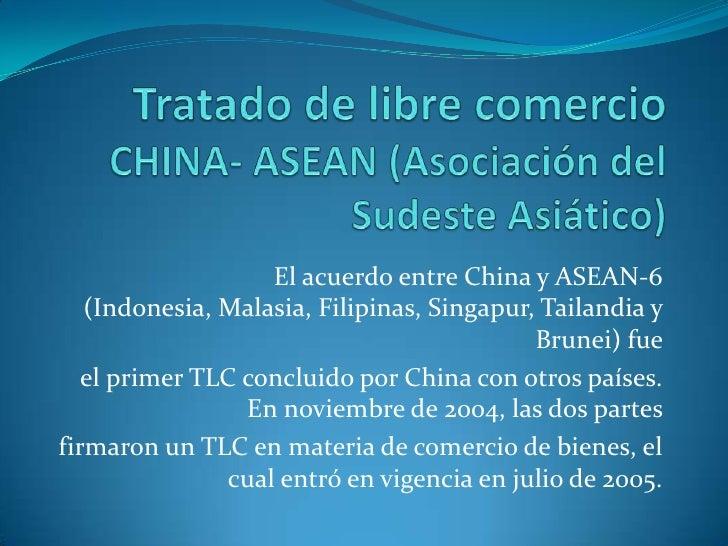 Tratado de libre comercioCHINA- ASEAN (Asociación del Sudeste Asiático)<br />El acuerdo entre China y ASEAN-6 (Indonesia, ...