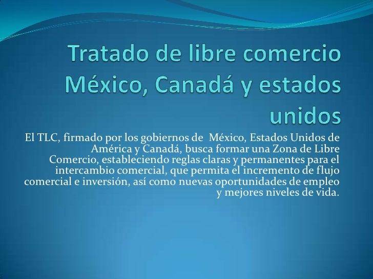 Tratado de libre comercioMéxico, Canadá y estados unidos<br />El TLC, firmado por los gobiernos de  México, Estados Unidos...