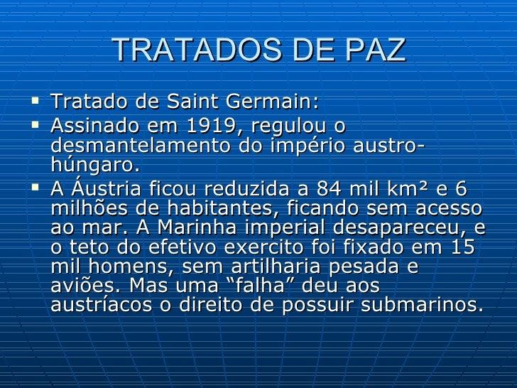 TRATADOS DE PAZ <ul><li>Tratado de Saint Germain:  </li></ul><ul><li>Assinado em 1919, regulou o desmantelamento do impéri...