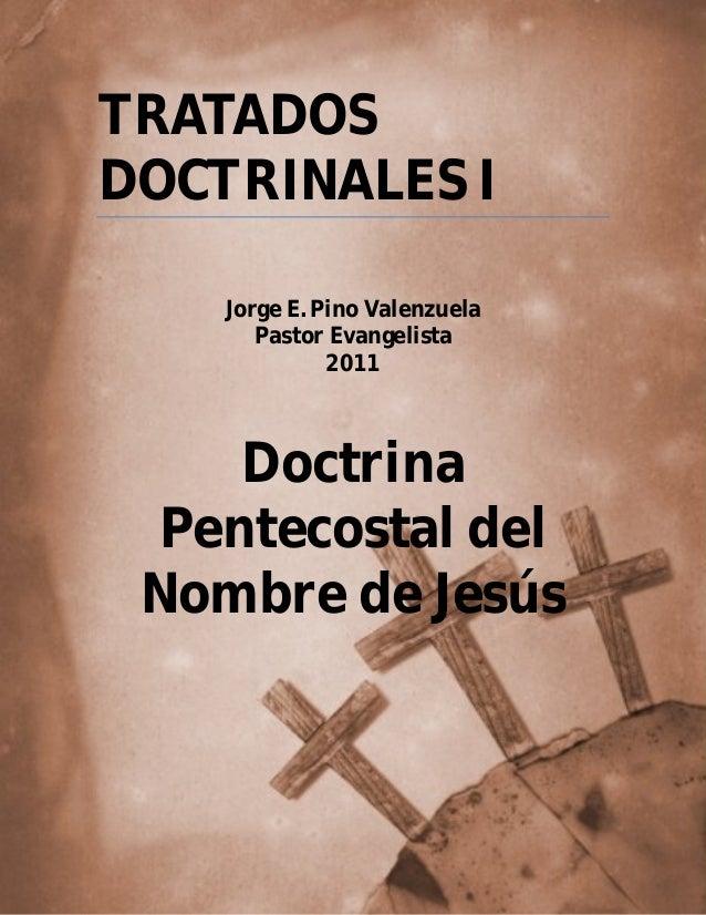 pág. 1 TRATADOS DOCTRINALES I Jorge E. Pino Valenzuela Pastor Evangelista 2011 Doctrina Pentecostal del Nombre de Jesús