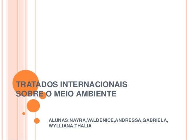 TRATADOS INTERNACIONAISSOBRE O MEIO AMBIENTEALUNAS:NAYRA,VALDENICE,ANDRESSA,GABRIELA,WYLLIANA,THALIA