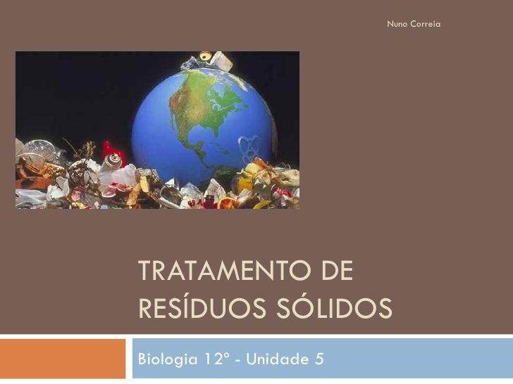 Nuno Correia     TRATAMENTO DE RESÍDUOS SÓLIDOS Biologia 12º - Unidade 5