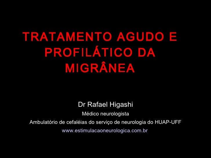 TRATAMENTO AGUDO E PROFILÁTICO DA MIGRÂNEA Dr Rafael Higashi Médico neurologista Ambulatório de cefaléias do serviço de ne...