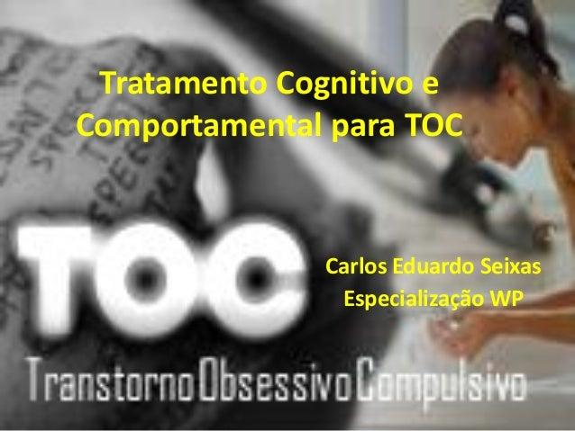 Tratamento Cognitivo e Comportamental para TOC  Carlos Eduardo Seixas Especialização WP