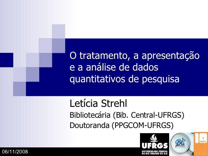 O tratamento, a apresentação e a análise de dados quantitativos de pesquisa Letícia Strehl Bibliotecária (Bib. Central-UFR...
